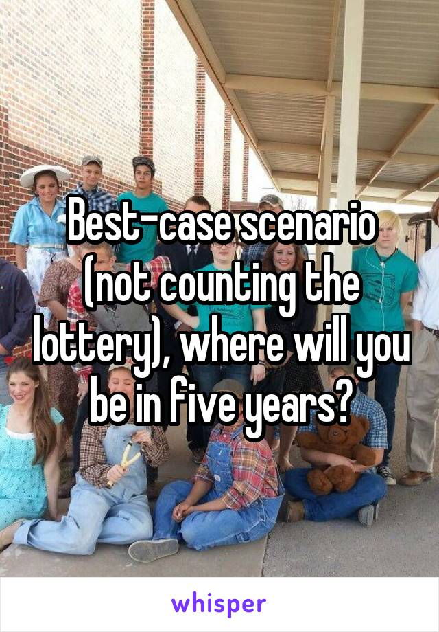 Best-case scenario (not counting the lottery), where will you be in five years?