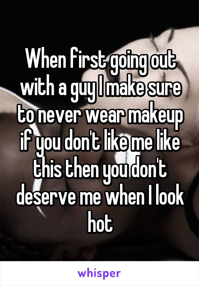 When first going out with a guy I make sure to never wear makeup if you don't like me like this then you don't deserve me when I look hot