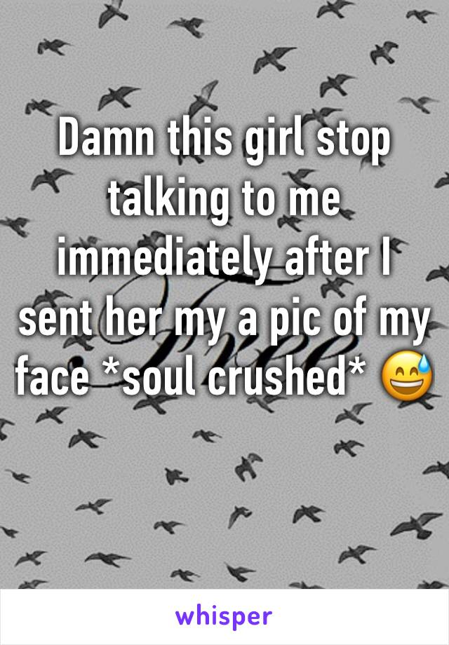 Damn this girl stop talking to me immediately after I sent her my a pic of my face *soul crushed* 😅