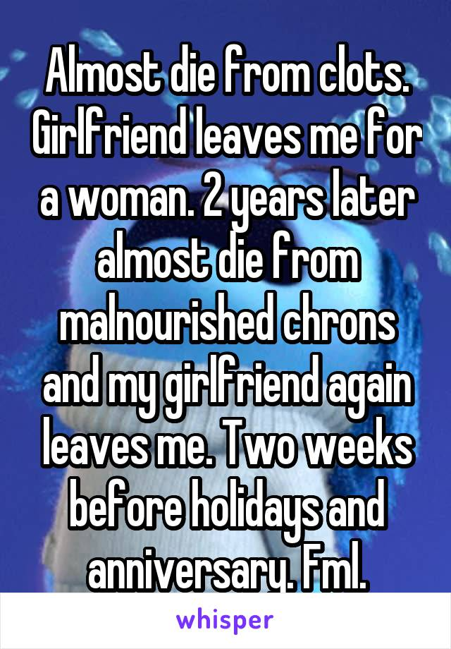 Almost die from clots. Girlfriend leaves me for a woman. 2 years later almost die from malnourished chrons and my girlfriend again leaves me. Two weeks before holidays and anniversary. Fml.