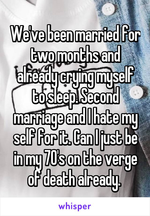 We've been married for two months and already crying myself to sleep. Second marriage and I hate my self for it. Can I just be in my 70's on the verge of death already.
