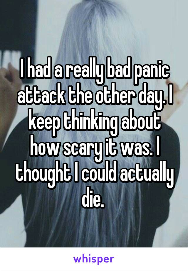 I had a really bad panic attack the other day. I keep thinking about how scary it was. I thought I could actually die.