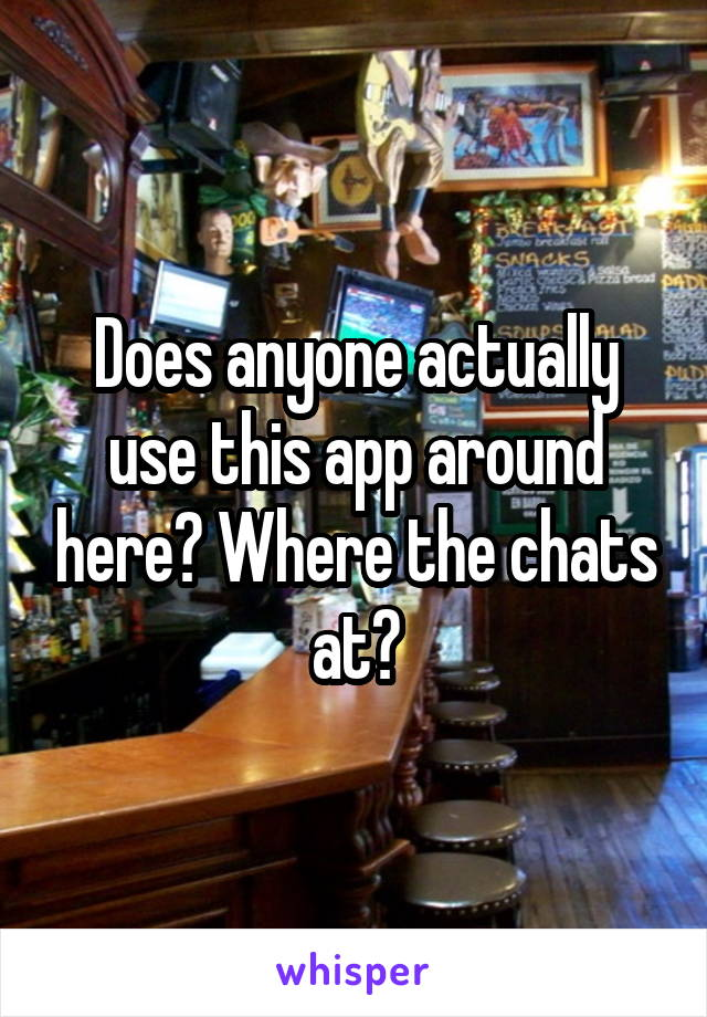 Does anyone actually use this app around here? Where the chats at?