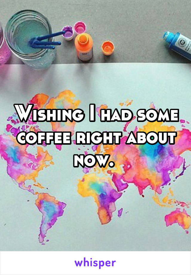 Wishing I had some coffee right about now.