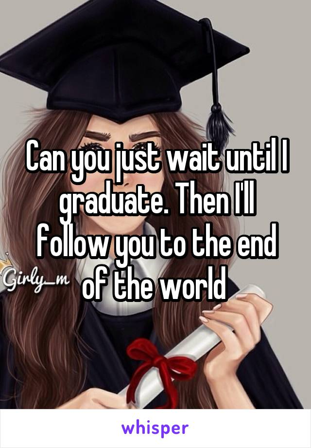 Can you just wait until I graduate. Then I'll follow you to the end of the world