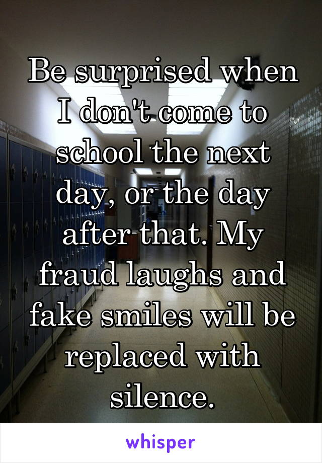 Be surprised when I don't come to school the next day, or the day after that. My fraud laughs and fake smiles will be replaced with silence.