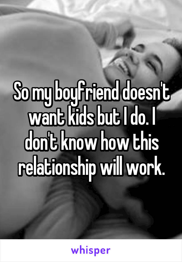 So my boyfriend doesn't want kids but I do. I don't know how this relationship will work.