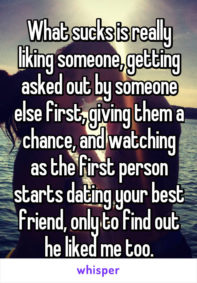 What sucks is really liking someone, getting asked out by someone else first, giving them a chance, and watching as the first person starts dating your best friend, only to find out he liked me too.