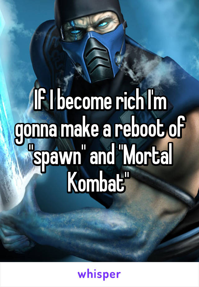 """If I become rich I'm gonna make a reboot of """"spawn"""" and """"Mortal Kombat"""""""