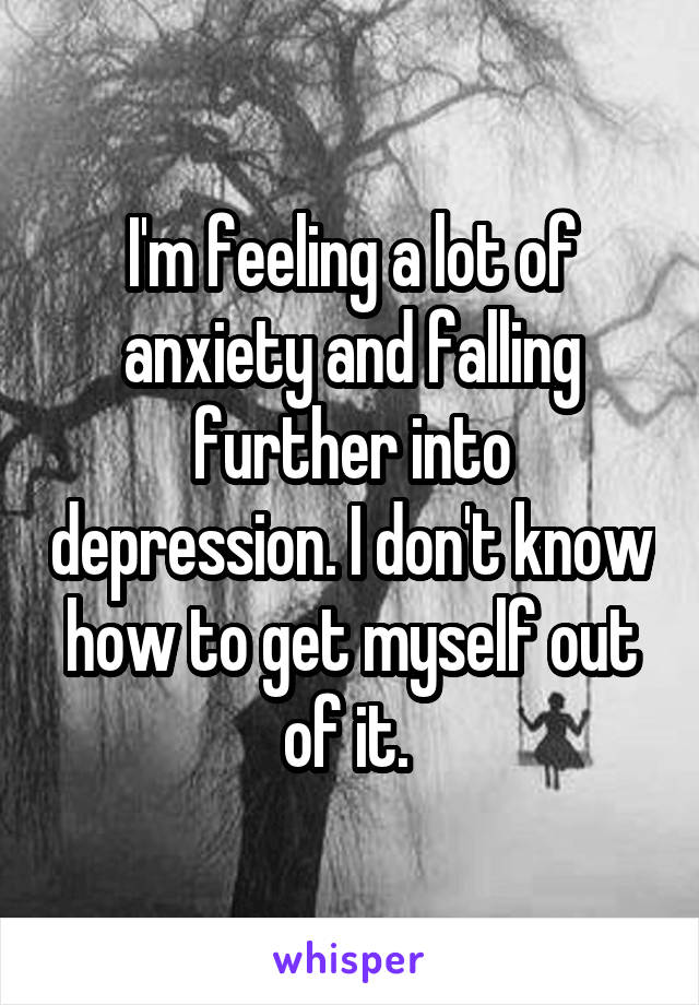 I'm feeling a lot of anxiety and falling further into depression. I don't know how to get myself out of it.