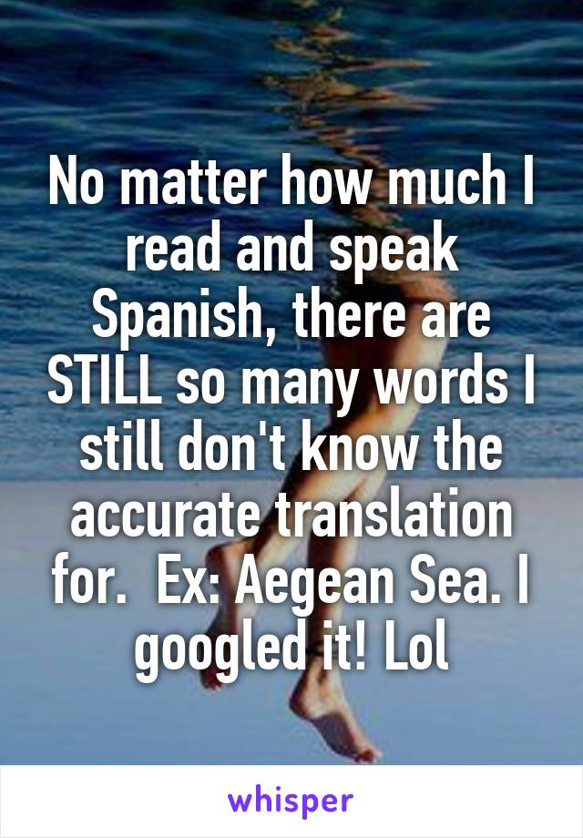 No matter how much I read and speak Spanish, there are STILL so many words I still don't know the accurate translation for.  Ex: Aegean Sea. I googled it! Lol