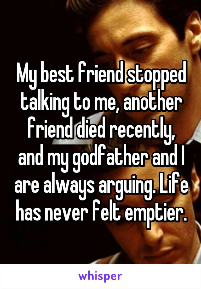 My best friend stopped talking to me, another friend died recently, and my godfather and I are always arguing. Life has never felt emptier.