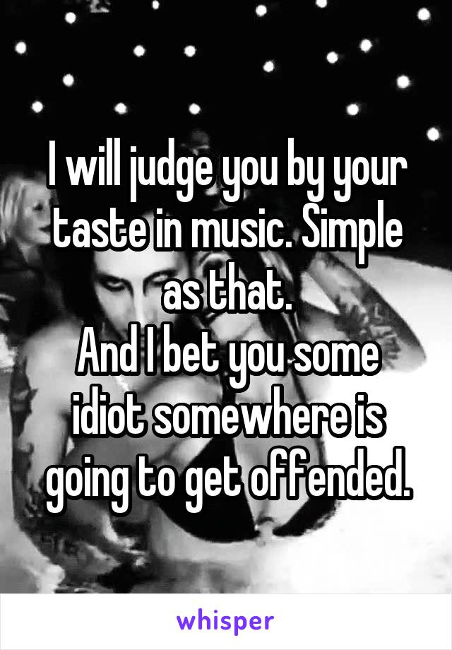 I will judge you by your taste in music. Simple as that. And I bet you some idiot somewhere is going to get offended.