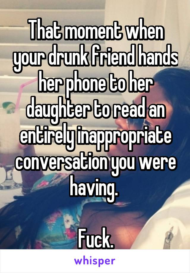That moment when your drunk friend hands her phone to her daughter to read an entirely inappropriate conversation you were having.   Fuck.