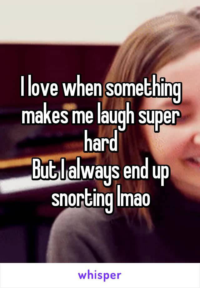 I love when something makes me laugh super hard But I always end up snorting lmao
