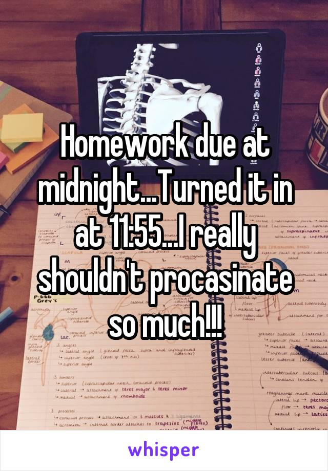 Homework due at midnight...Turned it in at 11:55...I really shouldn't procasinate so much!!!