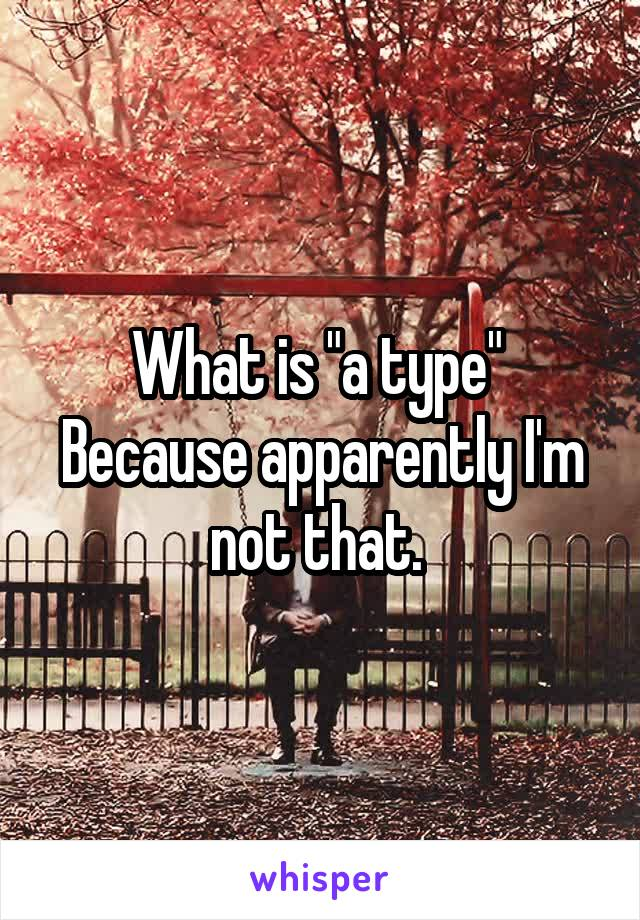 """What is """"a type""""  Because apparently I'm not that."""