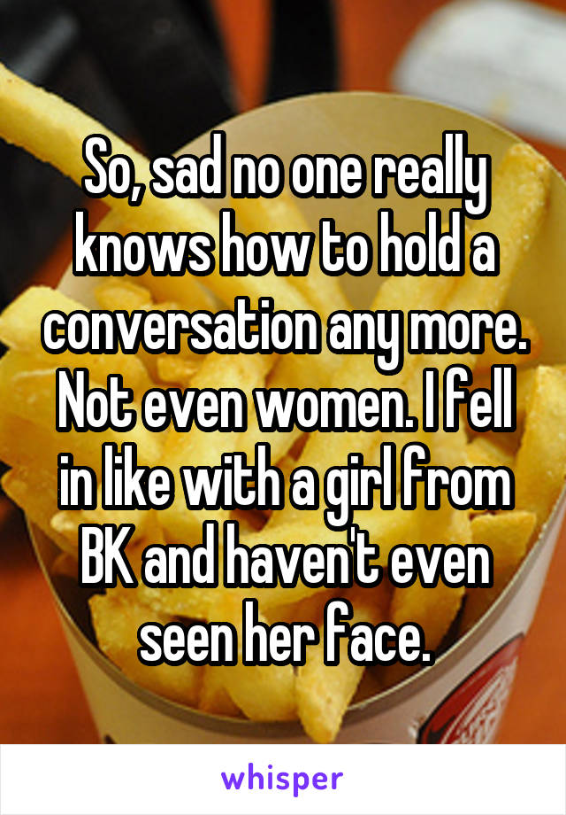 So, sad no one really knows how to hold a conversation any more. Not even women. I fell in like with a girl from BK and haven't even seen her face.