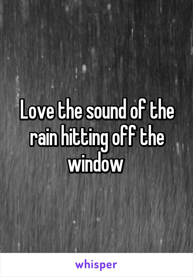 Love the sound of the rain hitting off the window