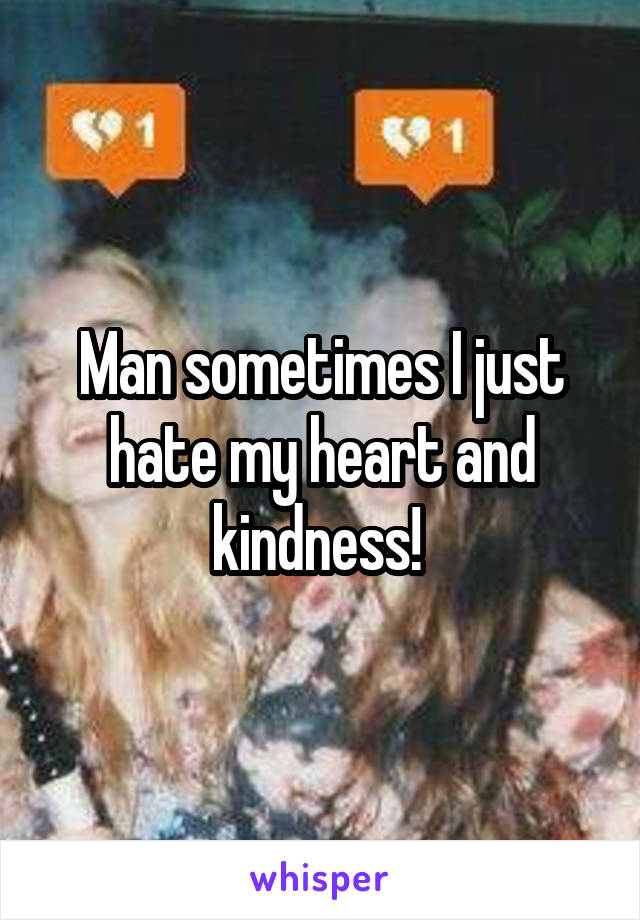 Man sometimes I just hate my heart and kindness!
