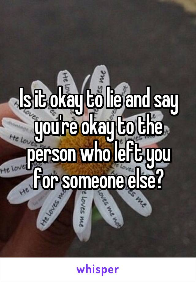 Is it okay to lie and say you're okay to the person who left you for someone else?
