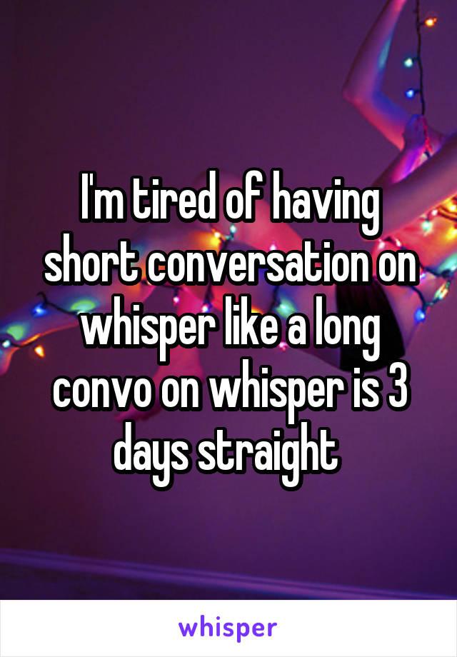I'm tired of having short conversation on whisper like a long convo on whisper is 3 days straight