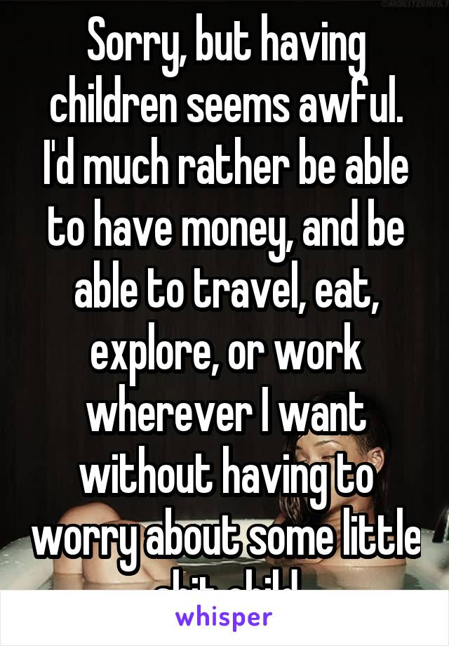 Sorry, but having children seems awful. I'd much rather be able to have money, and be able to travel, eat, explore, or work wherever I want without having to worry about some little shit child
