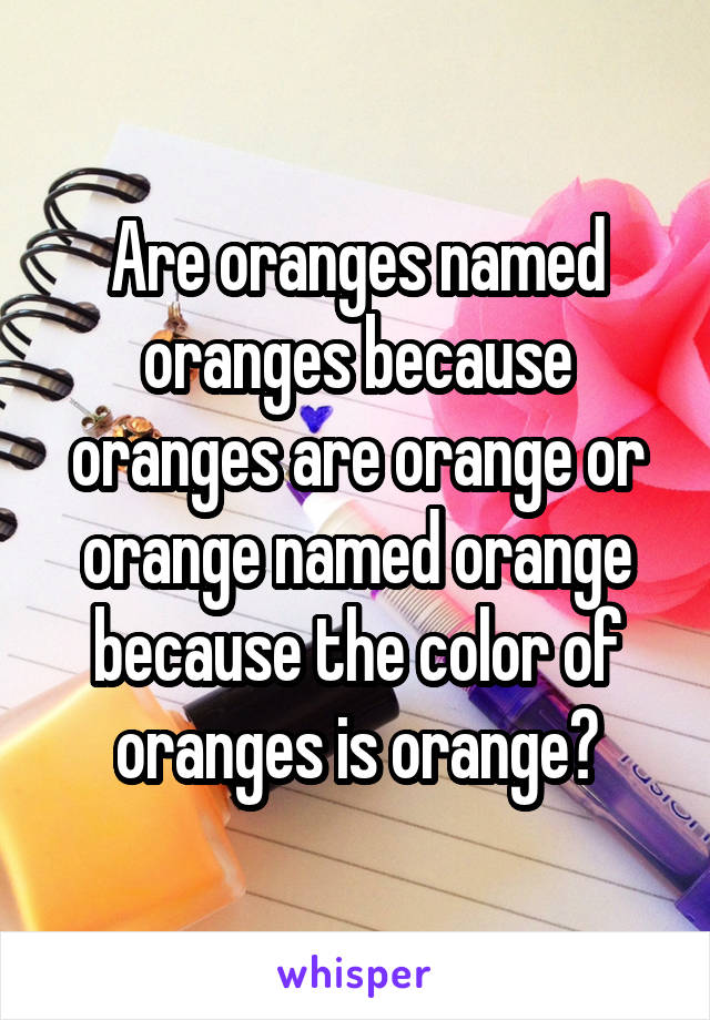 Are oranges named oranges because oranges are orange or orange named orange because the color of oranges is orange?