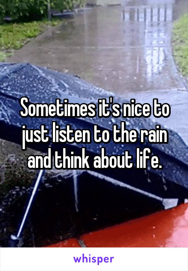 Sometimes it's nice to just listen to the rain and think about life.