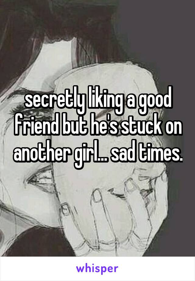 secretly liking a good friend but he's stuck on another girl... sad times.