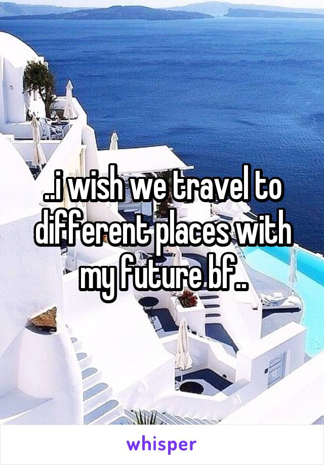 ..i wish we travel to different places with my future bf..