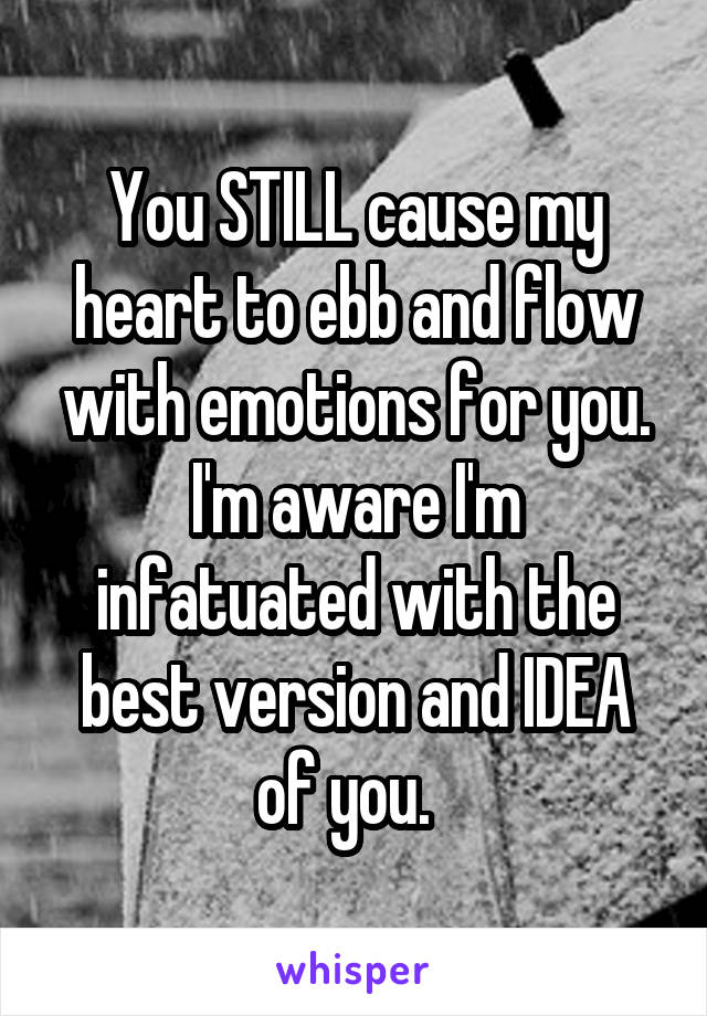 You STILL cause my heart to ebb and flow with emotions for you. I'm aware I'm infatuated with the best version and IDEA of you.