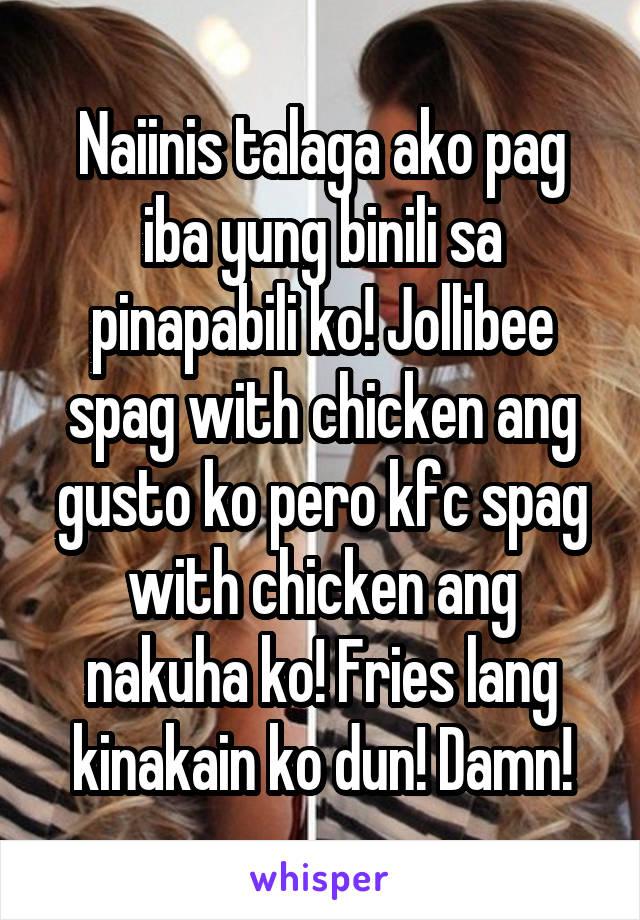 Naiinis talaga ako pag iba yung binili sa pinapabili ko! Jollibee spag with chicken ang gusto ko pero kfc spag with chicken ang nakuha ko! Fries lang kinakain ko dun! Damn!