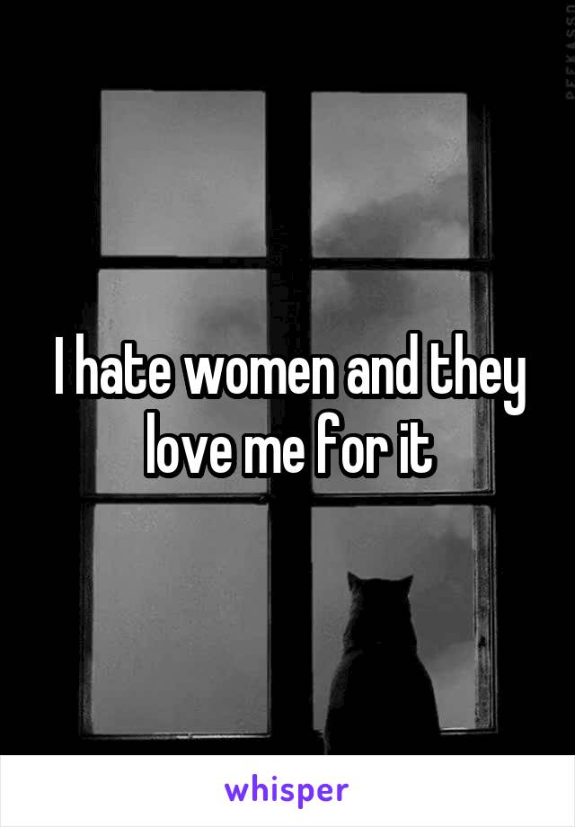 I hate women and they love me for it