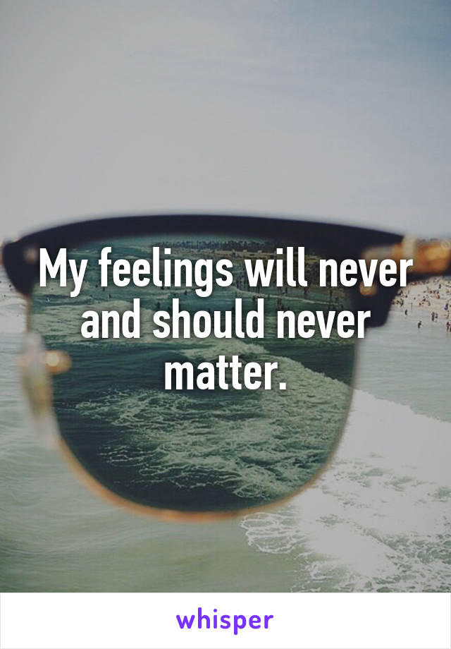 My feelings will never and should never matter.