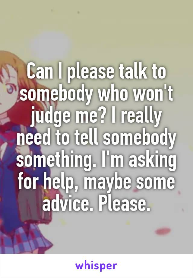 Can I please talk to somebody who won't judge me? I really need to tell somebody something. I'm asking for help, maybe some advice. Please.