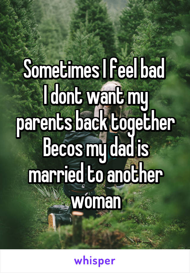 Sometimes I feel bad  I dont want my parents back together Becos my dad is married to another woman