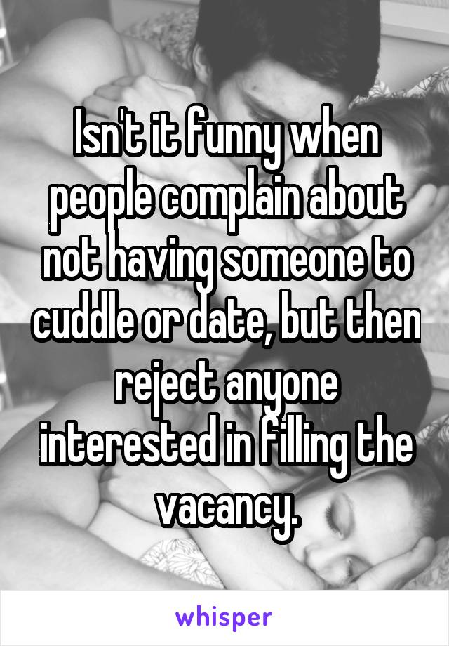 Isn't it funny when people complain about not having someone to cuddle or date, but then reject anyone interested in filling the vacancy.