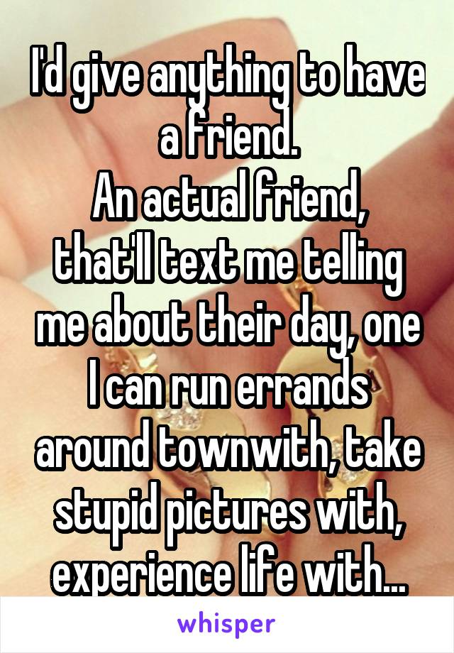 I'd give anything to have a friend. An actual friend, that'll text me telling me about their day, one I can run errands around townwith, take stupid pictures with, experience life with...