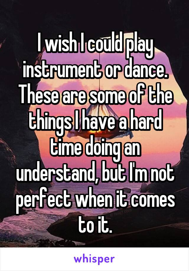 I wish I could play instrument or dance. These are some of the things I have a hard time doing an understand, but I'm not perfect when it comes to it.