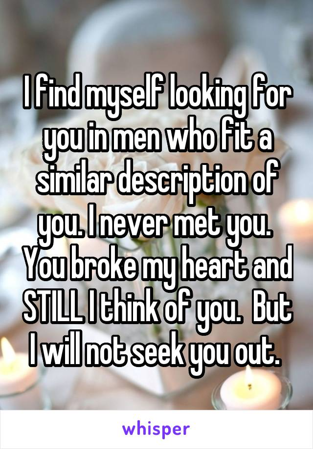 I find myself looking for you in men who fit a similar description of you. I never met you.  You broke my heart and STILL I think of you.  But I will not seek you out.