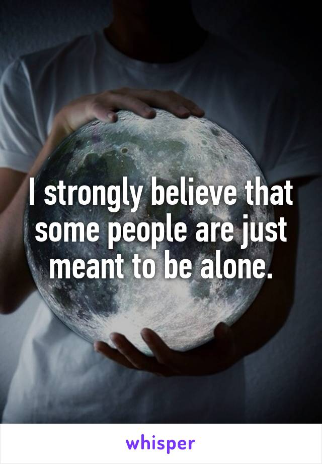 I strongly believe that some people are just meant to be alone.
