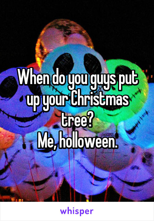When do you guys put up your Christmas tree? Me, holloween.