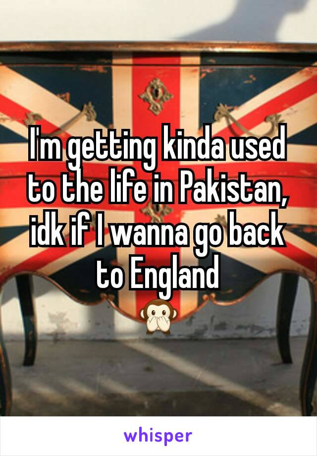 I'm getting kinda used to the life in Pakistan, idk if I wanna go back to England 🙊