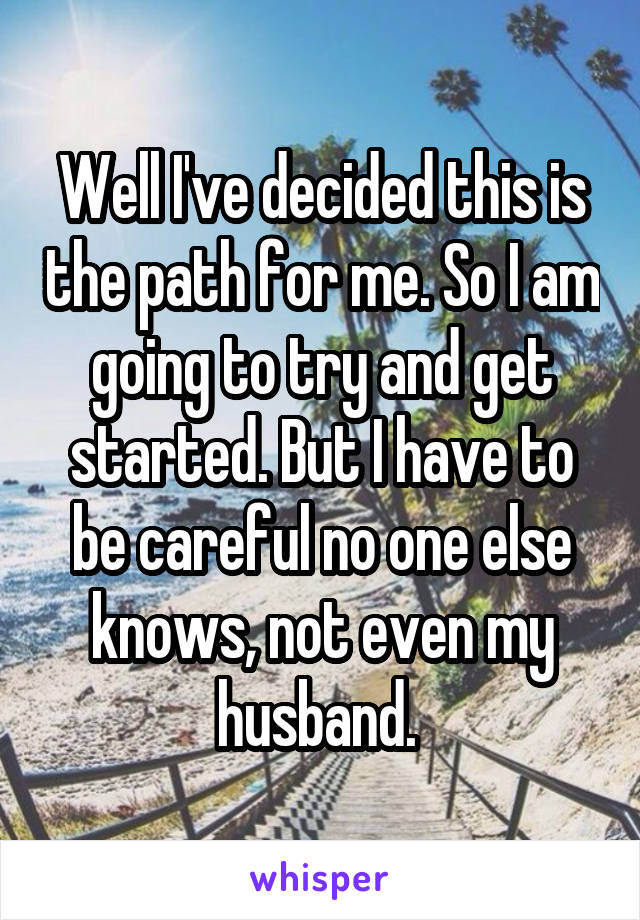 Well I've decided this is the path for me. So I am going to try and get started. But I have to be careful no one else knows, not even my husband.