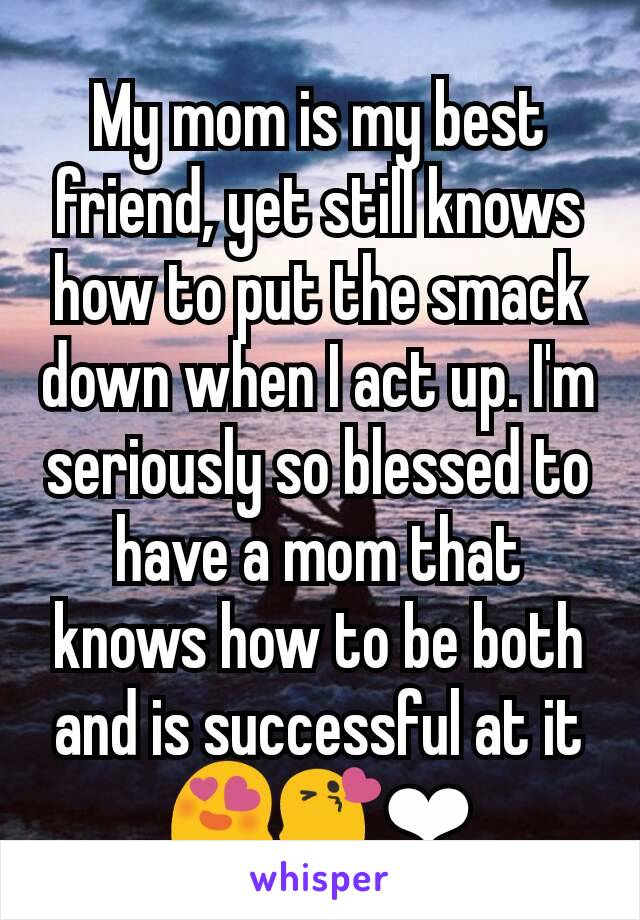 My mom is my best friend, yet still knows how to put the smack down when I act up. I'm seriously so blessed to have a mom that knows how to be both and is successful at it 😍😘❤