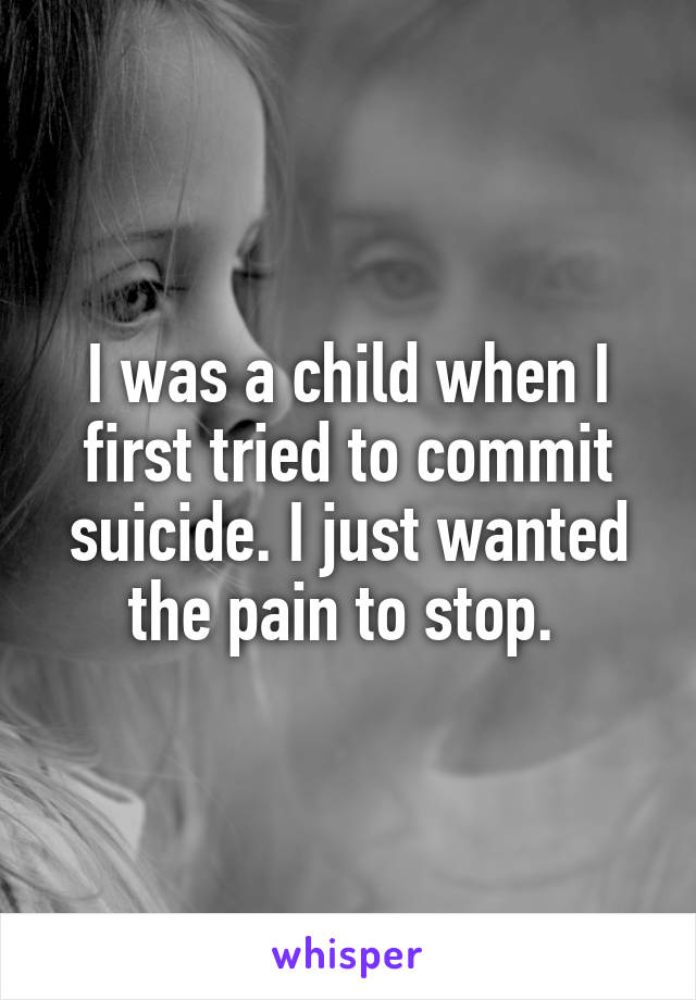 I was a child when I first tried to commit suicide. I just wanted the pain to stop.