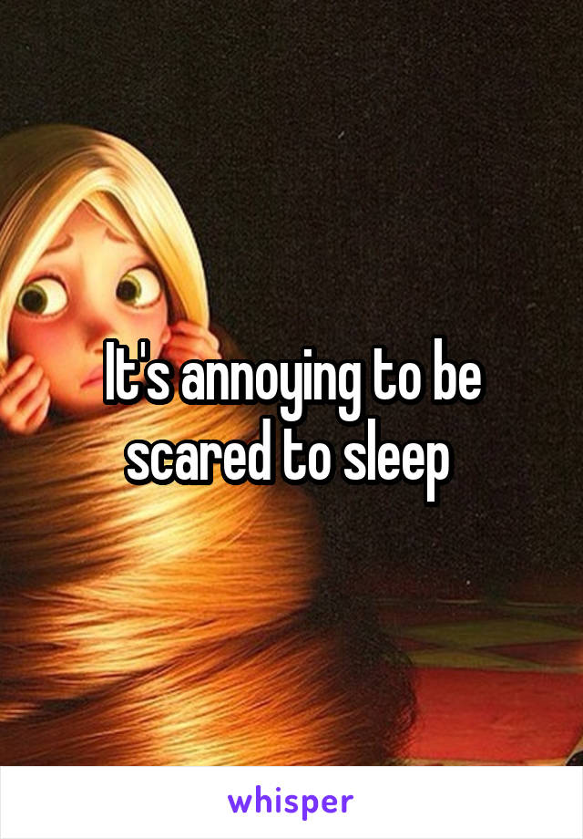 It's annoying to be scared to sleep
