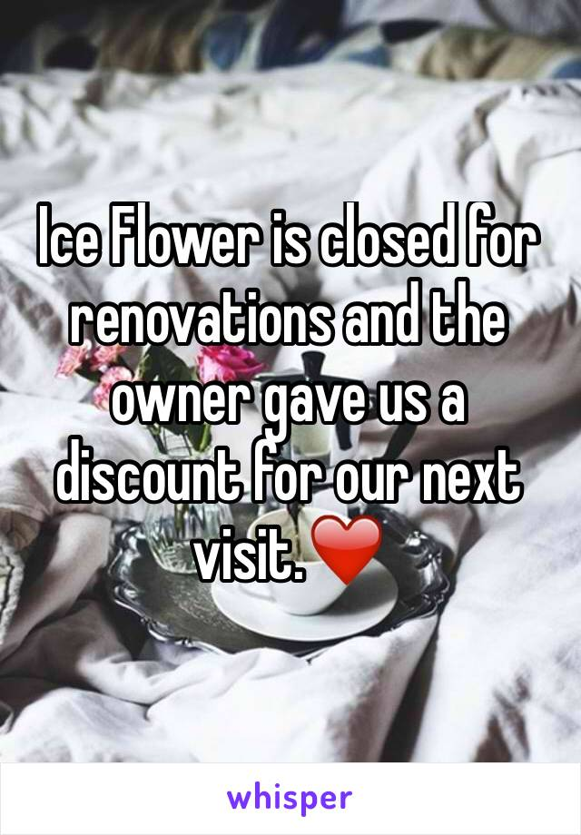 Ice Flower is closed for renovations and the owner gave us a discount for our next visit.❤️