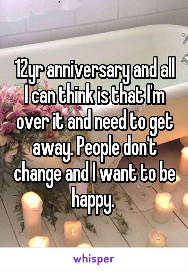 12yr anniversary and all I can think is that I'm over it and need to get away. People don't change and I want to be happy.